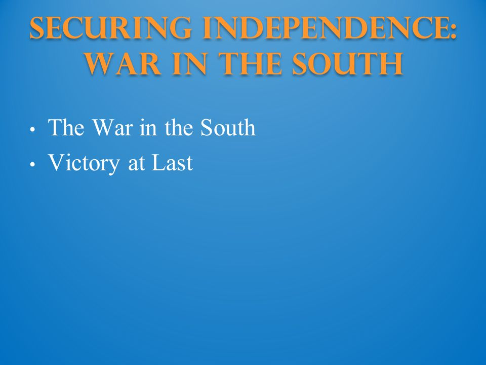 Securing Independence: war in the south The War in the South Victory at Last
