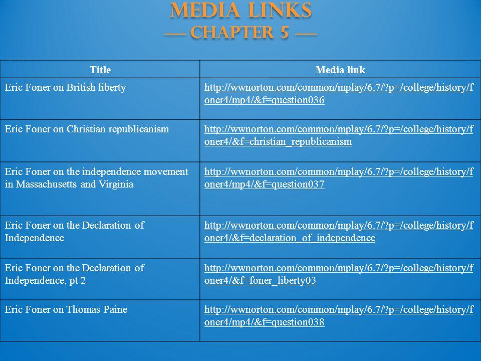 MEDIA LINKS —— Chapter 5 —— TitleMedia link Eric Foner on British libertyhttp://wwnorton.com/common/mplay/6.7/?p=/college/history/f oner4/mp4/&f=quest