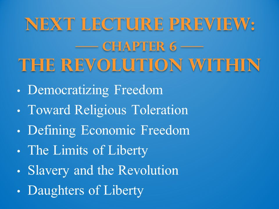 Next Lecture PREVIEW: —— Chapter 6 —— The Revolution Within Democratizing Freedom Toward Religious Toleration Defining Economic Freedom The Limits of