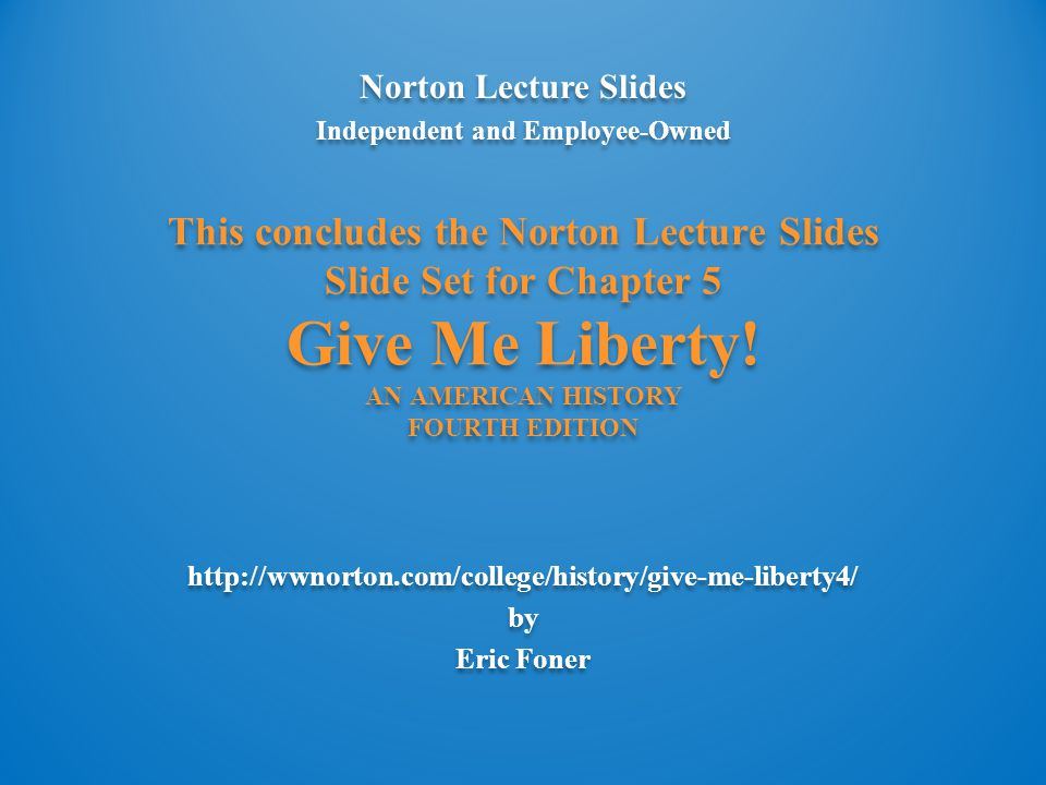 Norton Lecture Slides Independent and Employee-Owned http://wwnorton.com/college/history/give-me-liberty4/ by Eric Foner Norton Lecture Slides Indepen