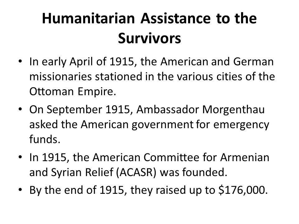 Humanitarian Assistance to the Survivors In early April of 1915, the American and German missionaries stationed in the various cities of the Ottoman E