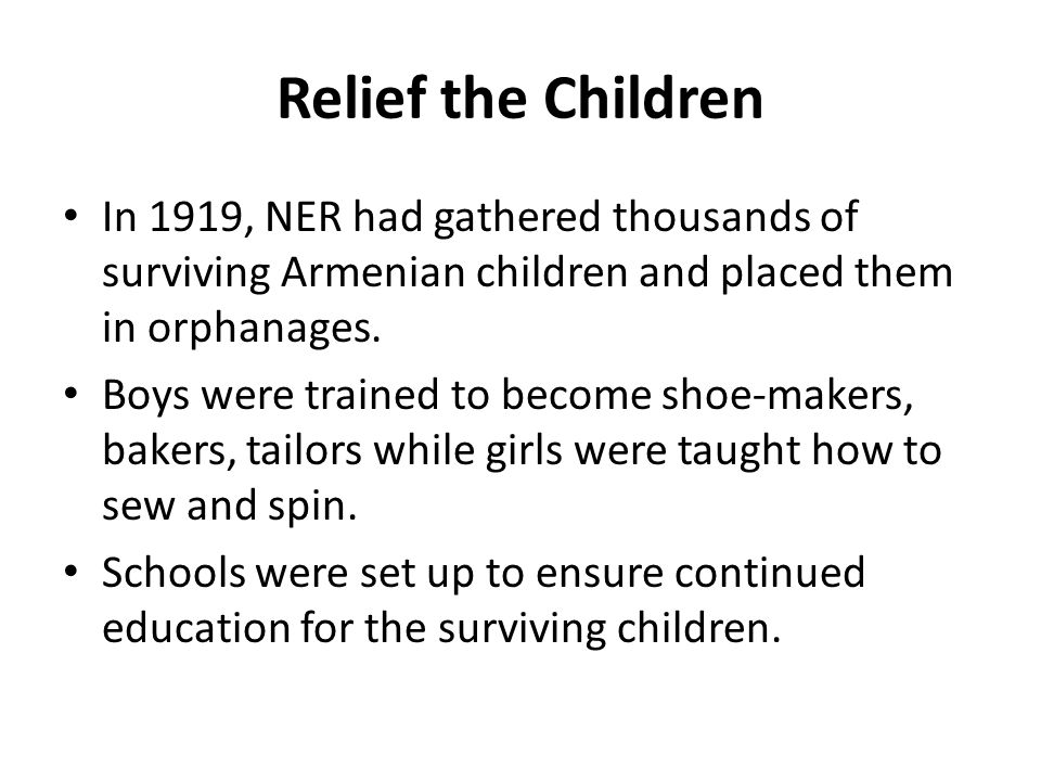 Relief the Children In 1919, NER had gathered thousands of surviving Armenian children and placed them in orphanages. Boys were trained to become shoe