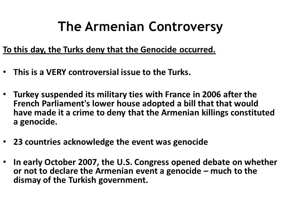The Armenian Controversy To this day, the Turks deny that the Genocide occurred. This is a VERY controversial issue to the Turks. Turkey suspended its