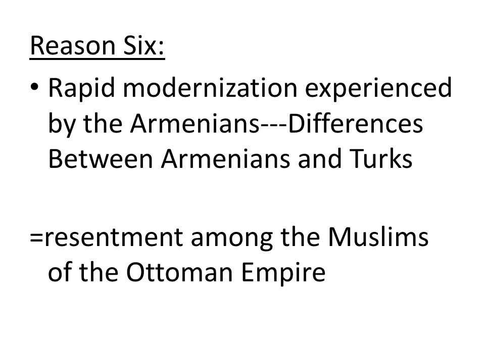 Reason Six: Rapid modernization experienced by the Armenians---Differences Between Armenians and Turks =resentment among the Muslims of the Ottoman Em