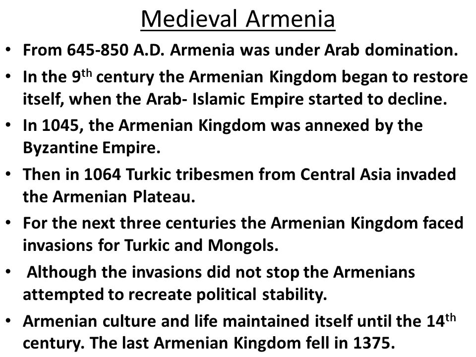 Medieval Armenia From 645-850 A.D. Armenia was under Arab domination. In the 9 th century the Armenian Kingdom began to restore itself, when the Arab-