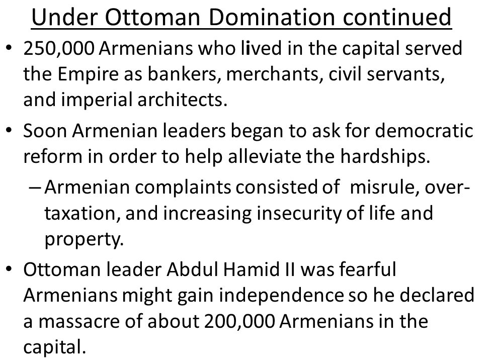 Under Ottoman Domination continued 250,000 Armenians who lived in the capital served the Empire as bankers, merchants, civil servants, and imperial ar