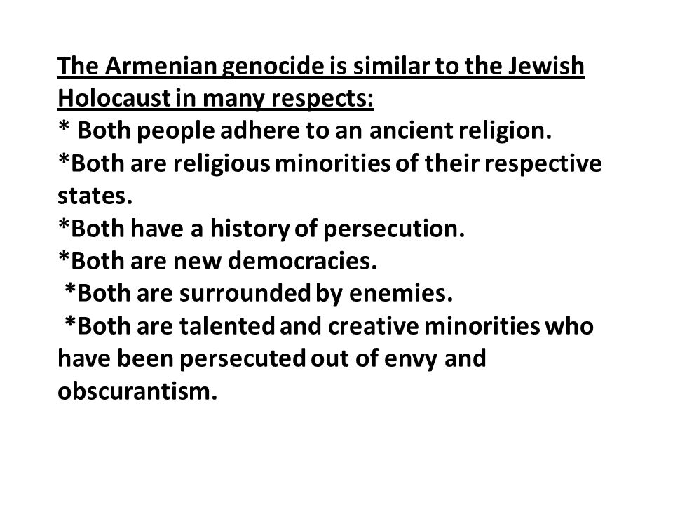 The Armenian genocide is similar to the Jewish Holocaust in many respects: * Both people adhere to an ancient religion. *Both are religious minorities
