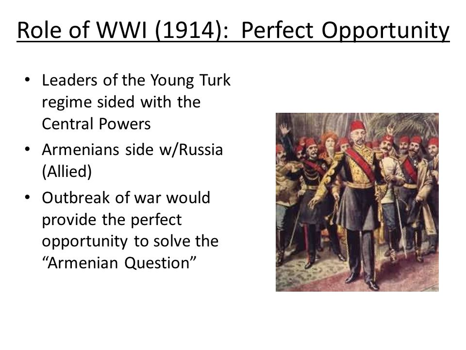 Role of WWI (1914): Perfect Opportunity Leaders of the Young Turk regime sided with the Central Powers Armenians side w/Russia (Allied) Outbreak of wa