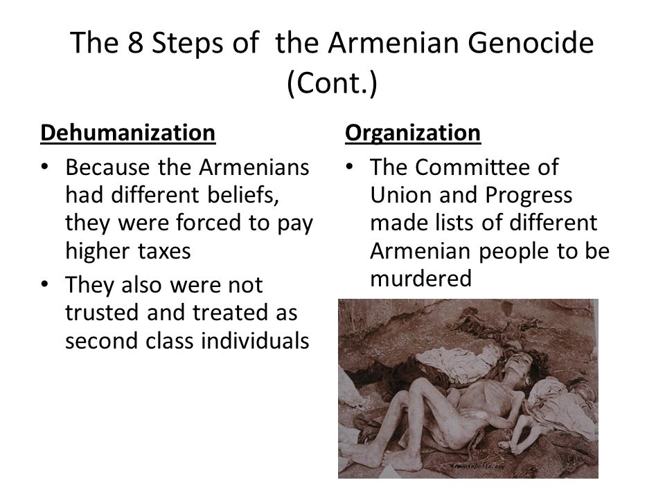 The 8 Steps of the Armenian Genocide (Cont.) Dehumanization Because the Armenians had different beliefs, they were forced to pay higher taxes They als