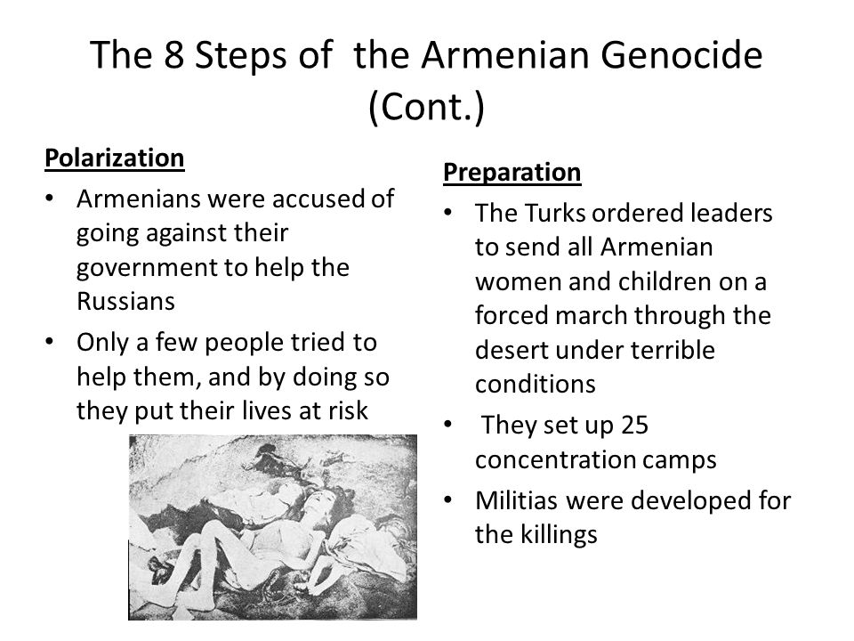 The 8 Steps of the Armenian Genocide (Cont.) Polarization Armenians were accused of going against their government to help the Russians Only a few peo