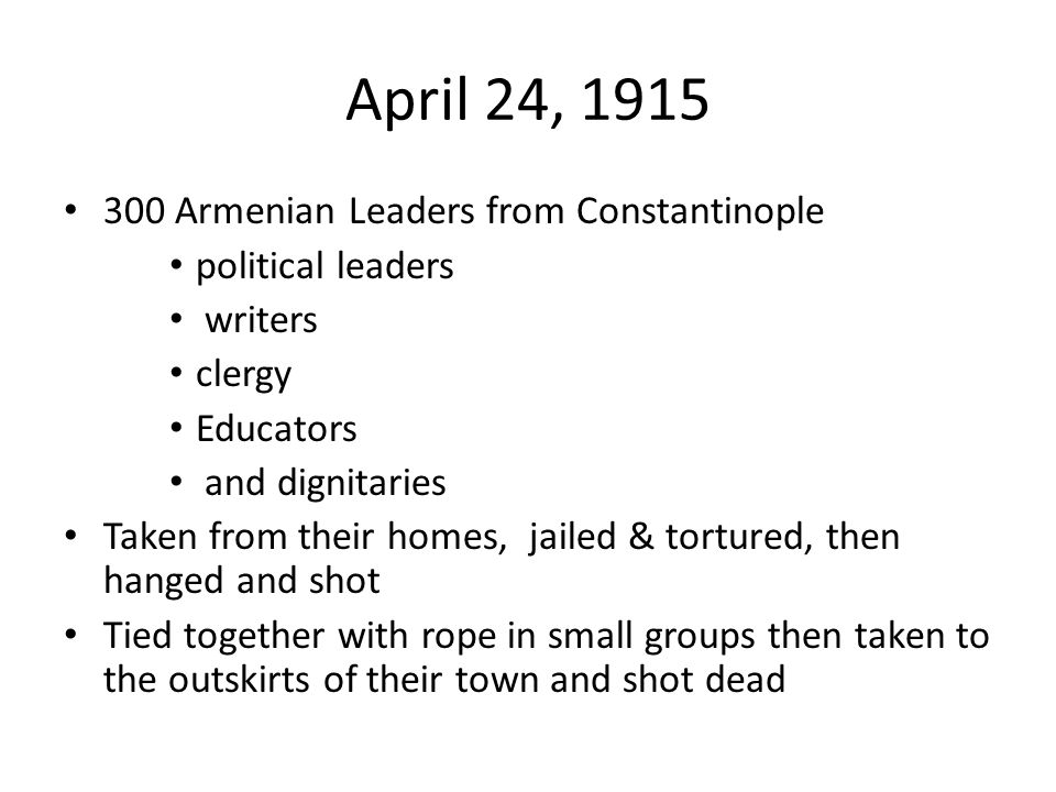 April 24, 1915 300 Armenian Leaders from Constantinople political leaders writers clergy Educators and dignitaries Taken from their homes, jailed & to