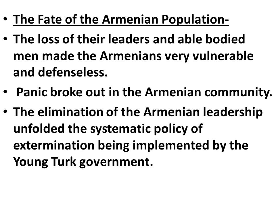 The Fate of the Armenian Population- The loss of their leaders and able bodied men made the Armenians very vulnerable and defenseless. Panic broke out
