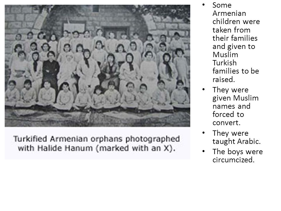 Some Armenian children were taken from their families and given to Muslim Turkish families to be raised. They were given Muslim names and forced to co