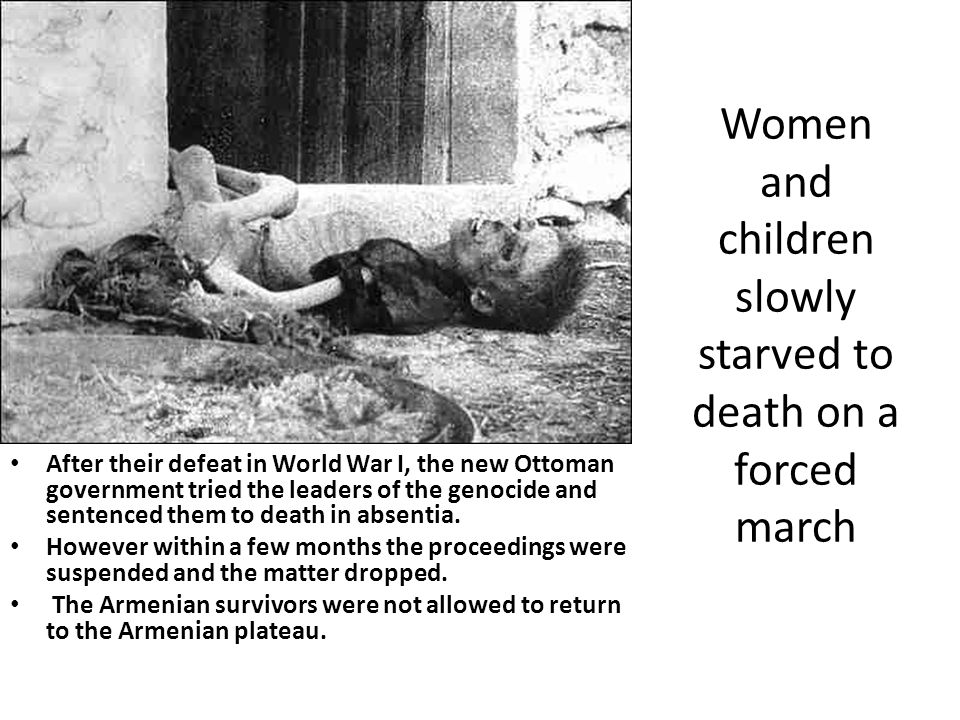 Women and children slowly starved to death on a forced march After their defeat in World War I, the new Ottoman government tried the leaders of the ge