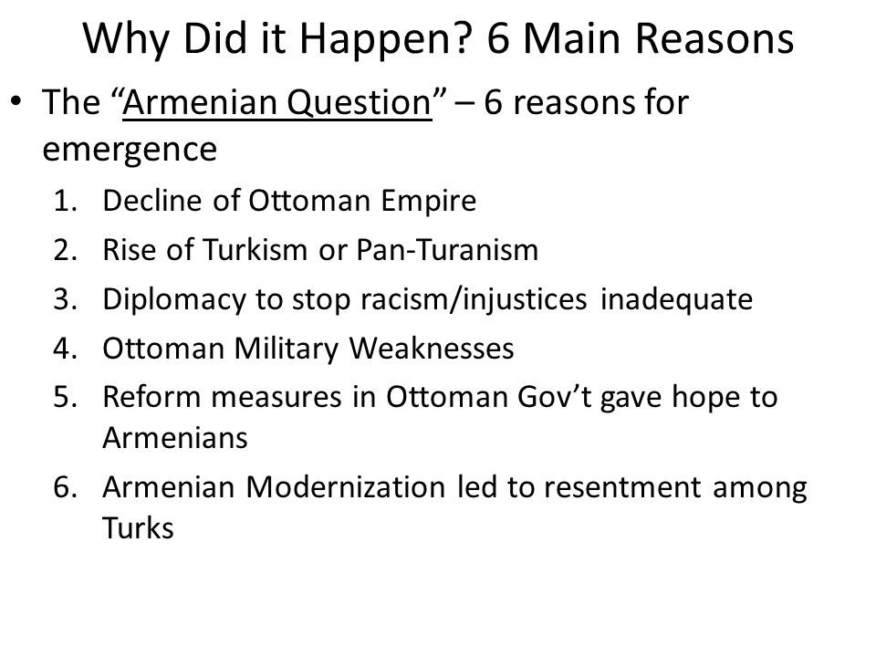 Reason One: Decline of the Ottoman Empire – Caused violent competition for land and resources – Government failed to guarantee life and property – Armenians demand reform – Invited resistance from government