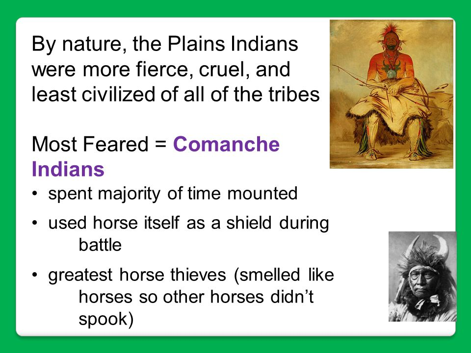 By nature, the Plains Indians were more fierce, cruel, and least civilized of all of the tribes Most Feared = Comanche Indians spent majority of time
