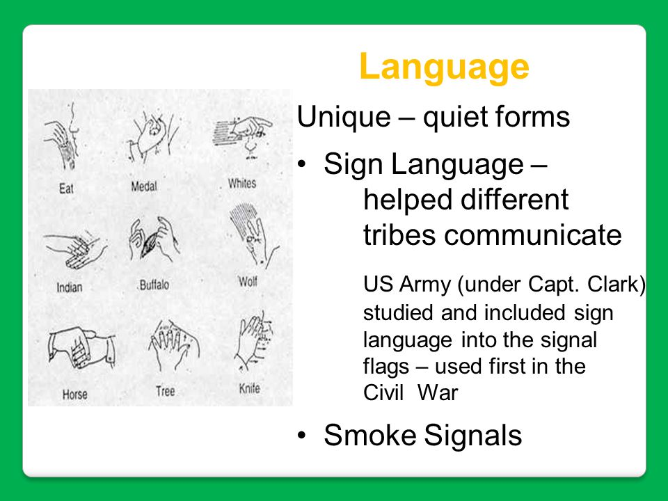 Language Unique – quiet forms Sign Language – helped different tribes communicate US Army (under Capt. Clark) studied and included sign language into