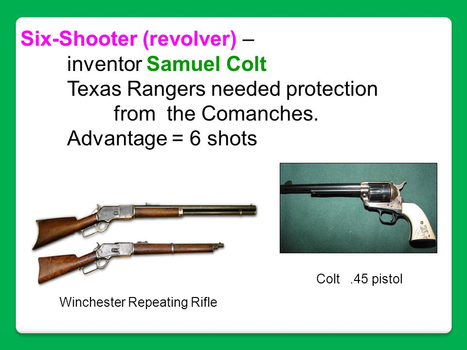 Six-Shooter (revolver) – inventor Samuel Colt Texas Rangers needed protection from the Comanches. Advantage = 6 shots Winchester Repeating Rifle Colt.