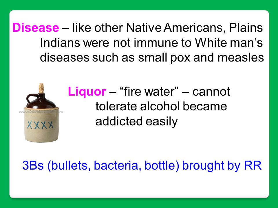 """Disease – like other Native Americans, Plains Indians were not immune to White man's diseases such as small pox and measles Liquor – """"fire water"""" – ca"""