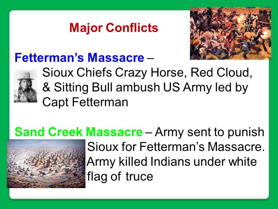 Major Conflicts Fetterman's Massacre – Sioux Chiefs Crazy Horse, Red Cloud, & Sitting Bull ambush US Army led by Capt Fetterman Sand Creek Massacre –