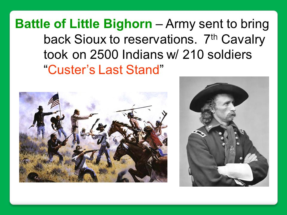 """Battle of Little Bighorn – Army sent to bring back Sioux to reservations. 7 th Cavalry took on 2500 Indians w/ 210 soldiers """"Custer's Last Stand"""""""