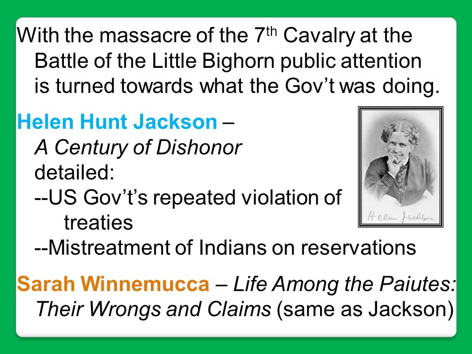 With the massacre of the 7 th Cavalry at the Battle of the Little Bighorn public attention is turned towards what the Gov't was doing. Helen Hunt Jack