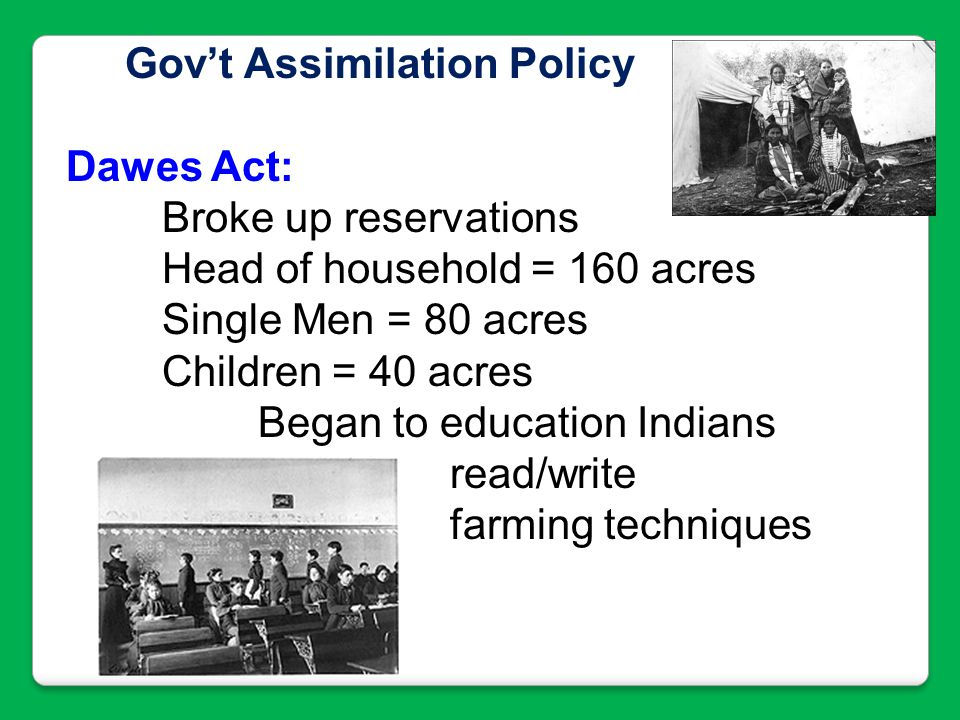 Gov't Assimilation Policy Dawes Act: Broke up reservations Head of household = 160 acres Single Men = 80 acres Children = 40 acres Began to education
