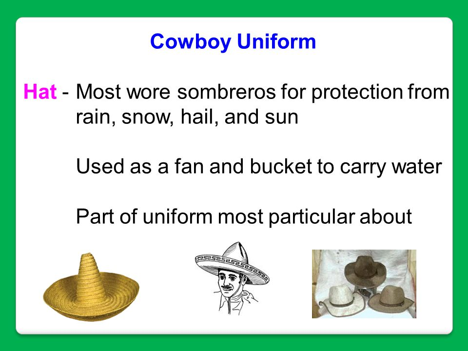 Cowboy Uniform Hat - Most wore sombreros for protection from rain, snow, hail, and sun Used as a fan and bucket to carry water Part of uniform most pa