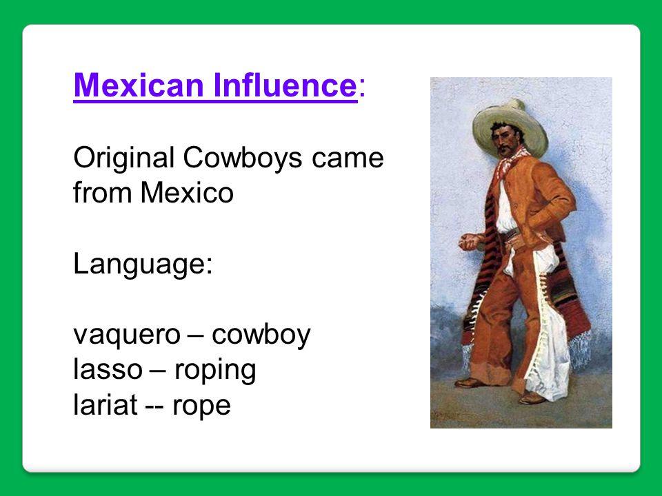 Mexican Influence: Original Cowboys came from Mexico Language: vaquero – cowboy lasso – roping lariat -- rope