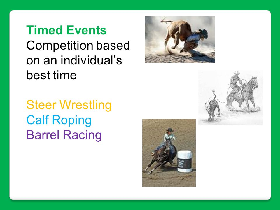 Timed Events Competition based on an individual's best time Steer Wrestling Calf Roping Barrel Racing