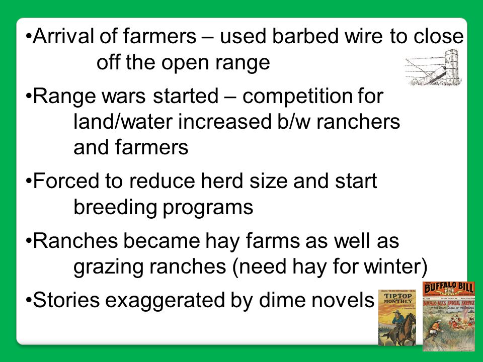 Arrival of farmers – used barbed wire to close off the open range Range wars started – competition for land/water increased b/w ranchers and farmers F