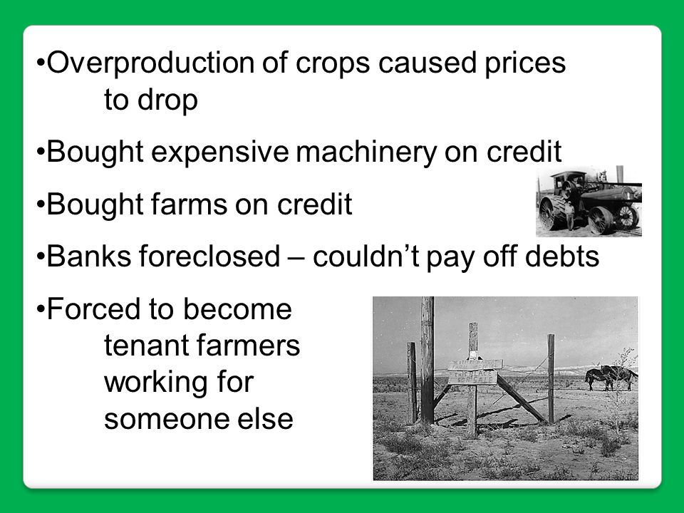 Overproduction of crops caused prices to drop Bought expensive machinery on credit Bought farms on credit Banks foreclosed – couldn't pay off debts Fo