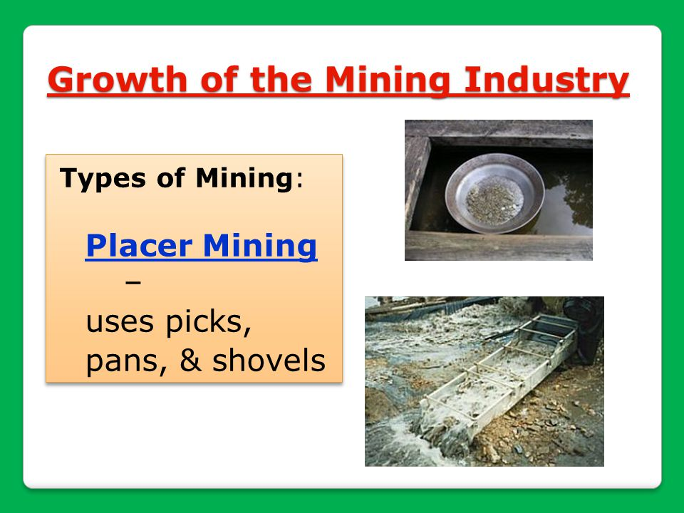 Growth of the Mining Industry Types of Mining: Placer Mining – uses picks, pans, & shovels Types of Mining: Placer Mining – uses picks, pans, & shovel