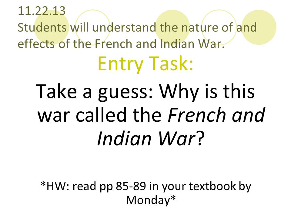 11.22.13 Students will understand the nature of and effects of the French and Indian War. Entry Task: Take a guess: Why is this war called the French