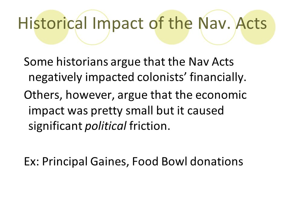 Historical Impact of the Nav. Acts Some historians argue that the Nav Acts negatively impacted colonists' financially. Others, however, argue that the
