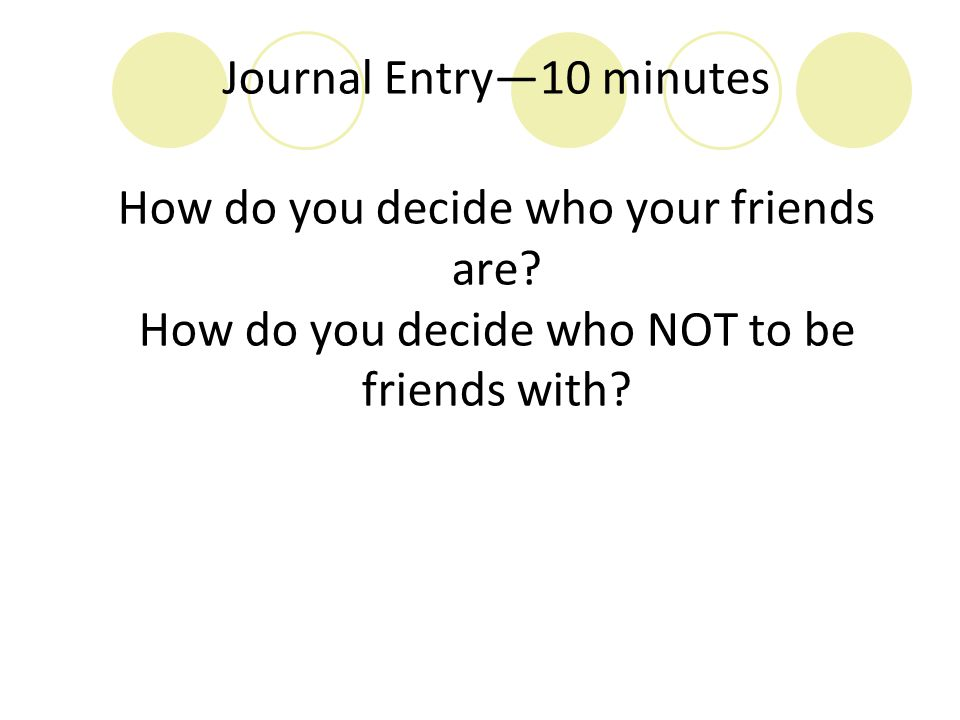 Journal Entry—10 minutes How do you decide who your friends are? How do you decide who NOT to be friends with?