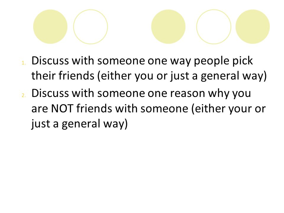 1. Discuss with someone one way people pick their friends (either you or just a general way) 2. Discuss with someone one reason why you are NOT friend