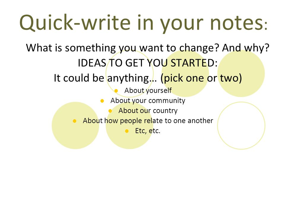 Quick-write in your notes : What is something you want to change? And why? IDEAS TO GET YOU STARTED: It could be anything… (pick one or two) ●About yo
