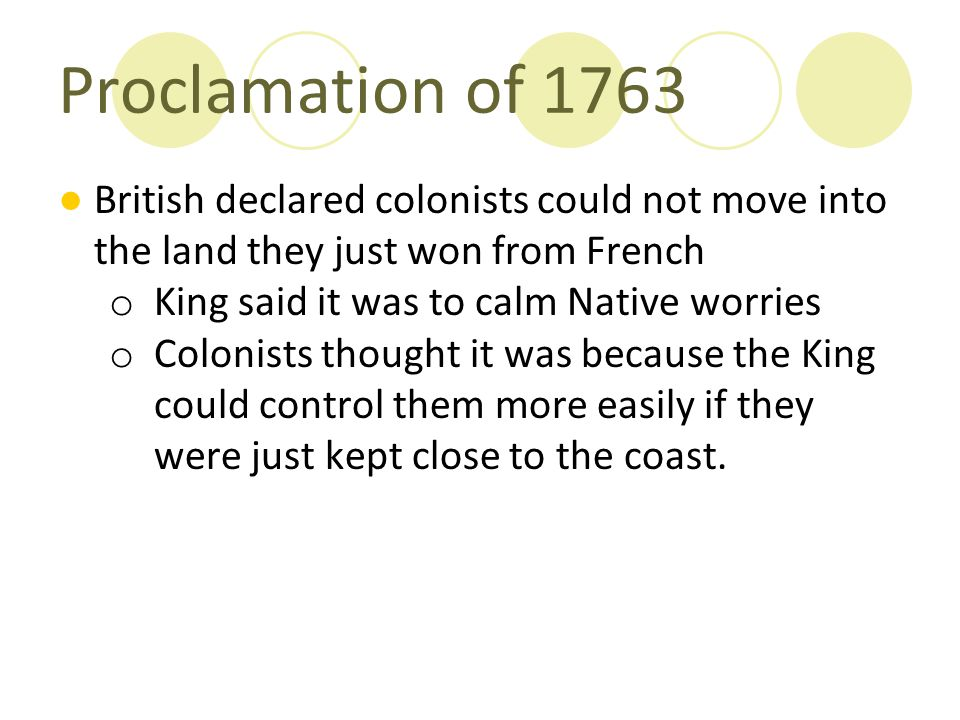 Proclamation of 1763 ●British declared colonists could not move into the land they just won from French o King said it was to calm Native worries o Co
