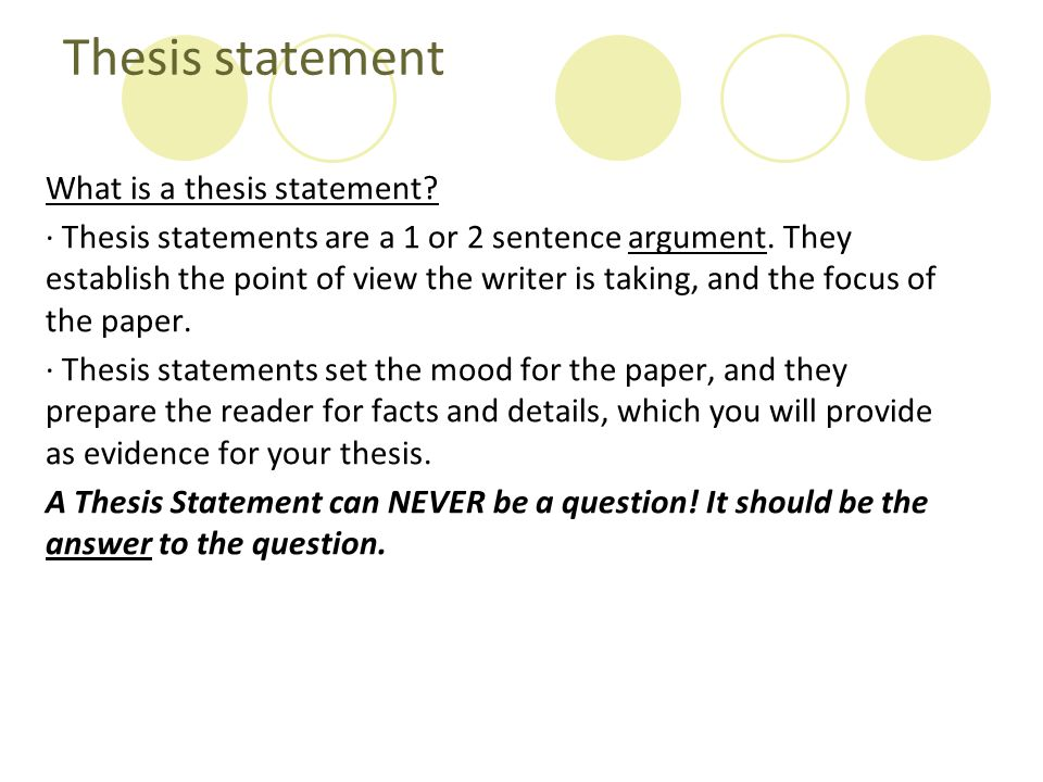 Thesis statement What is a thesis statement? · Thesis statements are a 1 or 2 sentence argument. They establish the point of view the writer is taking