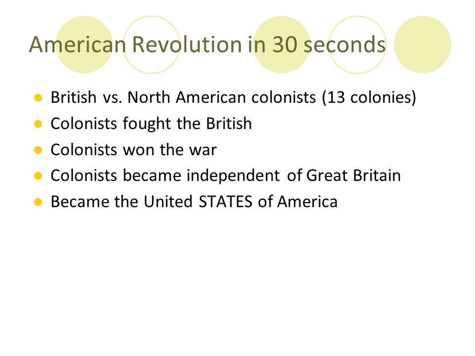 American Revolution in 30 seconds ●British vs. North American colonists (13 colonies) ●Colonists fought the British ●Colonists won the war ●Colonists