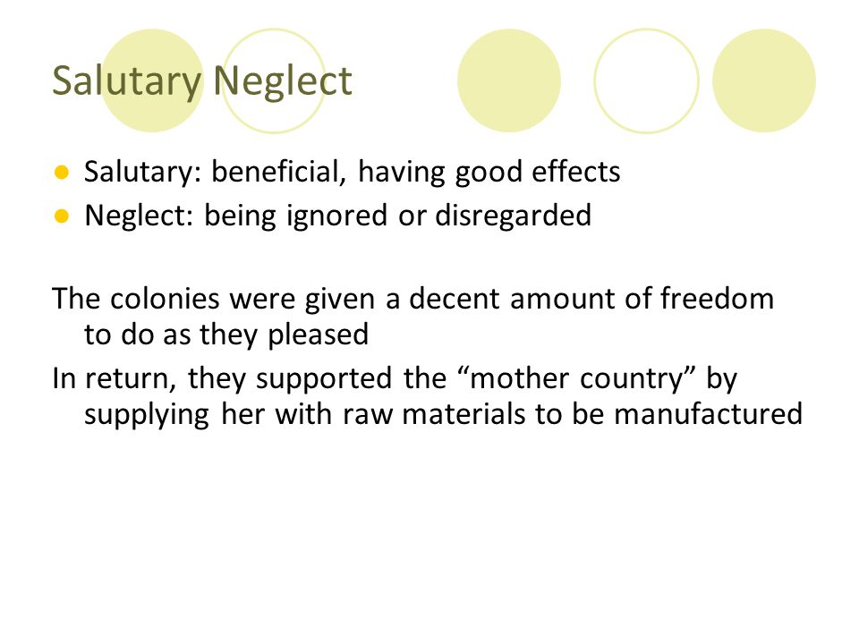 Salutary Neglect ●Salutary: beneficial, having good effects ●Neglect: being ignored or disregarded The colonies were given a decent amount of freedom