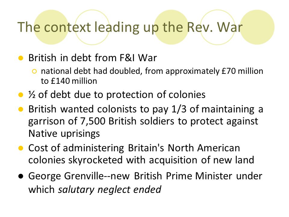 The context leading up the Rev. War ●British in debt from F&I War ○national debt had doubled, from approximately £70 million to £140 million ●½ of deb