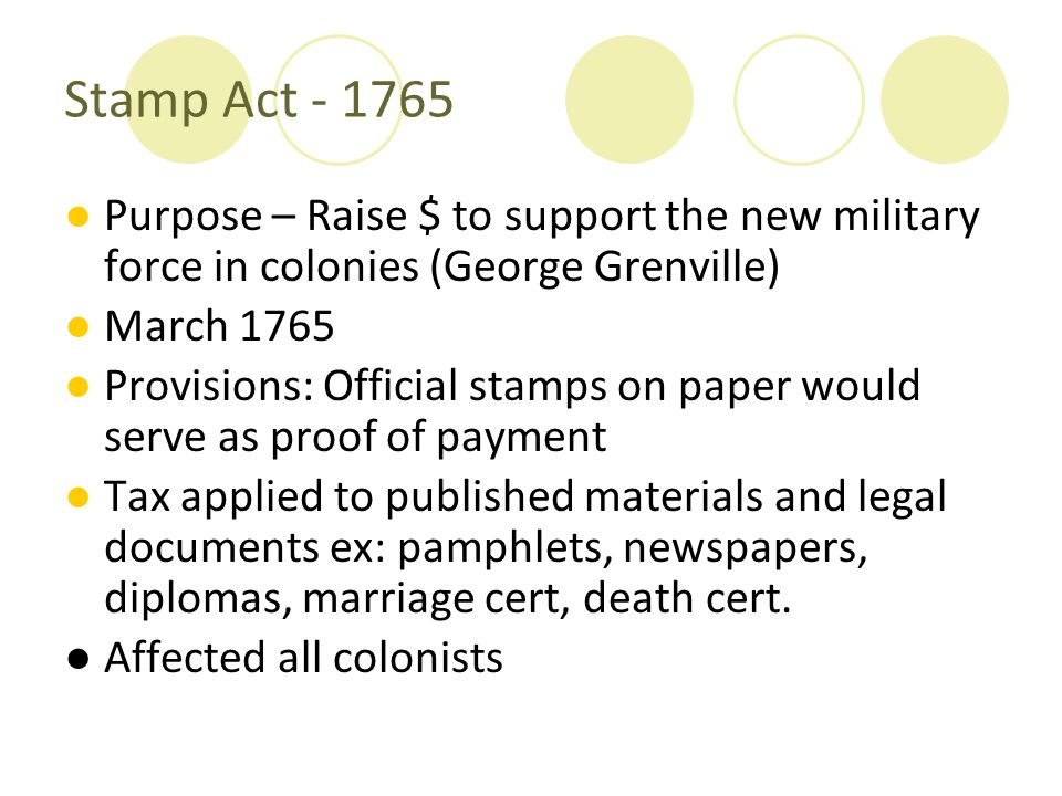 Stamp Act - 1765 ●Purpose – Raise $ to support the new military force in colonies (George Grenville) ●March 1765 ●Provisions: Official stamps on paper