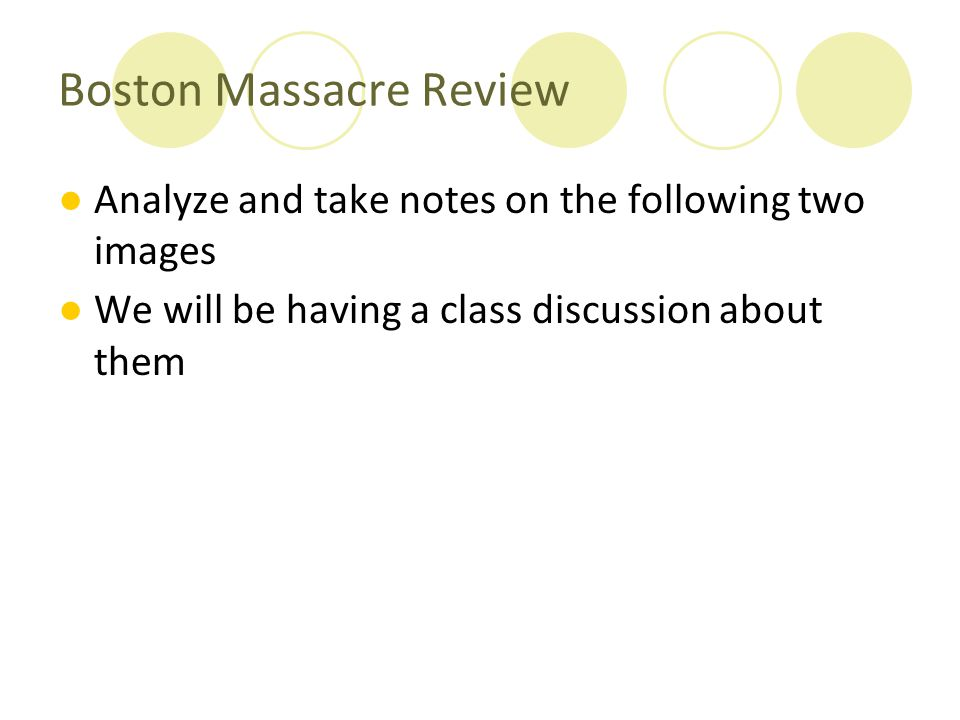 Boston Massacre Review ●Analyze and take notes on the following two images ●We will be having a class discussion about them