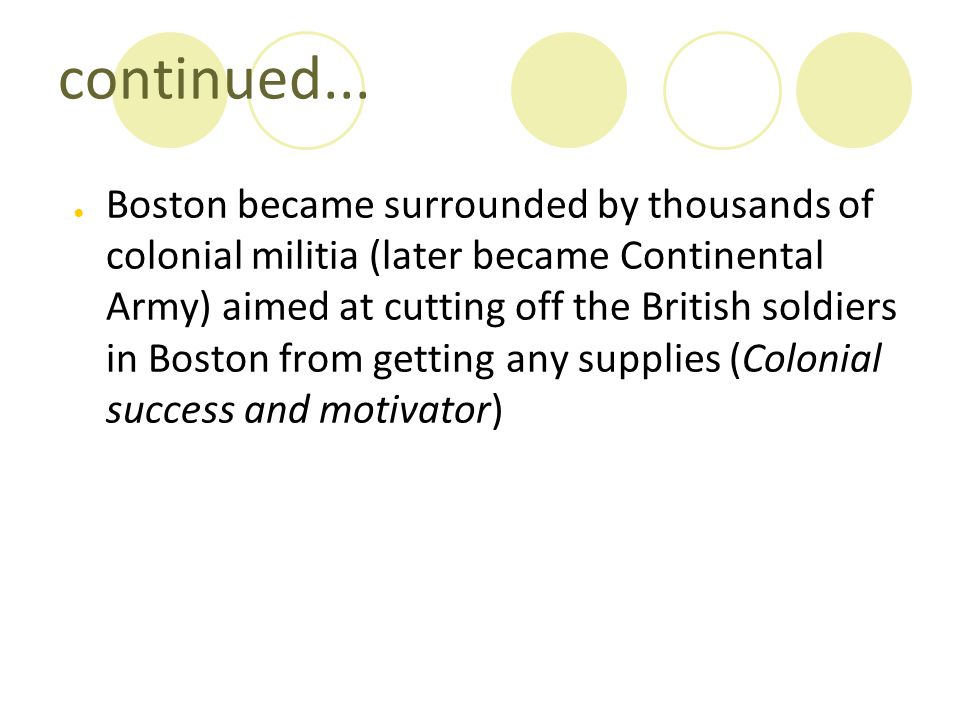continued... ● Boston became surrounded by thousands of colonial militia (later became Continental Army) aimed at cutting off the British soldiers in