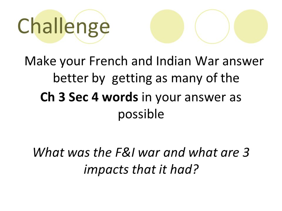 Challenge Make your French and Indian War answer better by getting as many of the Ch 3 Sec 4 words in your answer as possible What was the F&I war and