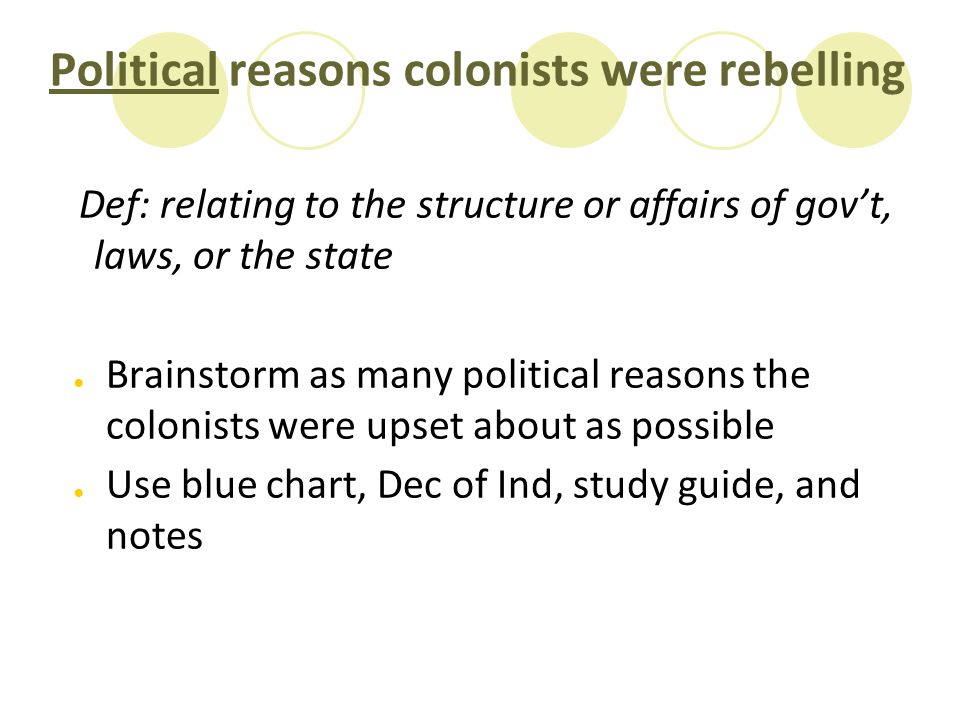 Political reasons colonists were rebelling Def: relating to the structure or affairs of gov't, laws, or the state ● Brainstorm as many political reaso