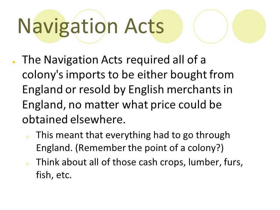 Navigation Acts ● The Navigation Acts required all of a colony's imports to be either bought from England or resold by English merchants in England, n