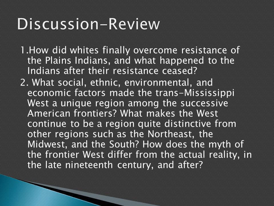 1.How did whites finally overcome resistance of the Plains Indians, and what happened to the Indians after their resistance ceased.